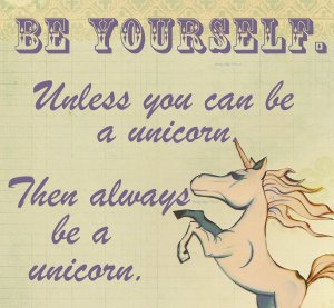 Always be yourself, unless you can be a unicorn.